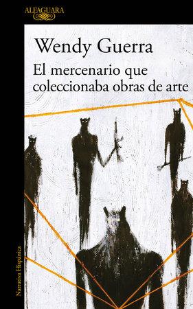 El Mercenario Que Coleccionaba Obras De Arte The Mercenary Who Collected Artwork By Wendy Guerra 9786073172028 Penguinrandomhousecom Books