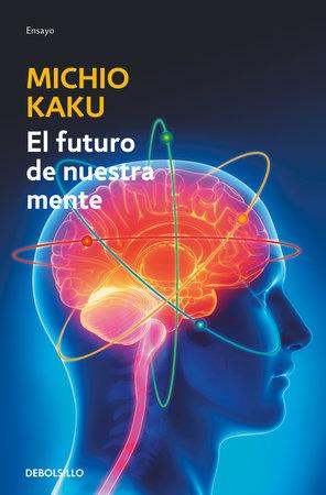 El futuro de nuestra mente: El reto cientIfico para entender, mejorar y fortalecer nuestra mente / The Future of the Mind