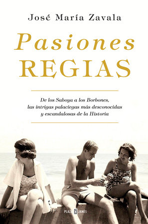 Pasiones regias / Royal Passions: From the Savoys to the Bourbons, the Most Little-Known, Scandalous Intrigues in History