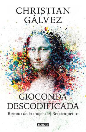 Gioconda descodificada: Retrato de la mujer del Renacimiento / The Mona Lisa Decoded: Portrait of the Renaissance Woman by Christian Galvez