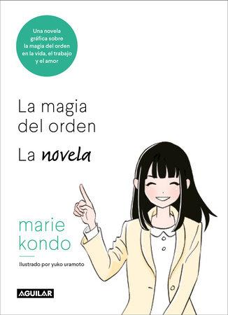 La magia del orden. La novela: Una novela gráfica sobre la magia del orden en la vida, el trabajo y el amor / The Life-Changing Manga of Tidying Up by Marie Kondo