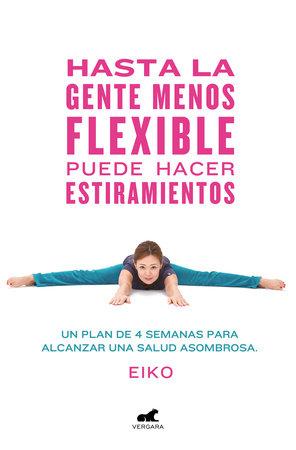 Hasta la gente menos flexible puede hacer estiramientos: Un plan de 4 semanas  para alcanzar una salud asombrosa / Even the Stiffest People Can Do the Splits by Eiko