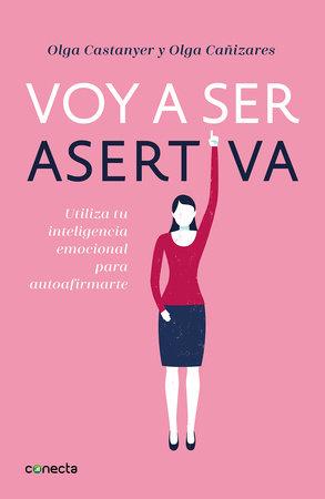 Voy a ser asertiva: Un manual práctico para desarrollar la autoestima y la asertividad femeninas/I Will Be Assertive: A Practical Manual to Help Women Dev