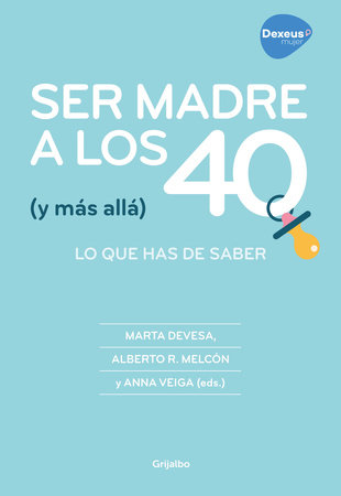 Ser madre a los 40 (y más allá): Todo lo que puedes hacer para conseguirlo /  Becoming a Mother at 40 (and Beyond): Everything You Can Do to Achieve It by Anna Veiga, Marta Devesa and Alberto Rodríguez Melcón