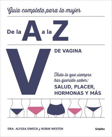 V de vagina: Guía completa para la mujer de la A a la Z. Todo lo que siempre hasquerido saber: salud, placer, hormonas y más/The Complete A to Z for Your V: