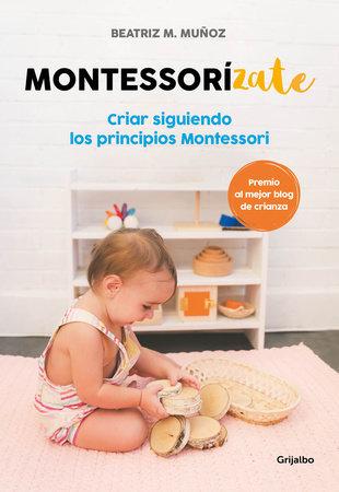 Montessorizate: Criar siguiendo los principios Montessori / Montesorrize your children#s upbringing by Beatriz M. Muñoz