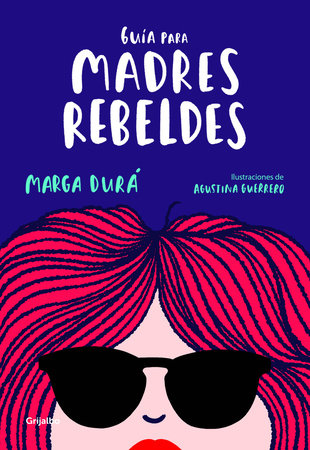 Guía para madres rebeldes / A Guide for Rebellious Mothers by MARGA DURA and Agustina Guerrero
