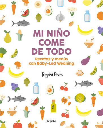 Mi niño come de todo (Todo lo que tienes que saber sobre Baby-led Weaning) / My Child Eats Everything (All You Need to Know About Baby-Led Weaning) by Begoña Prats