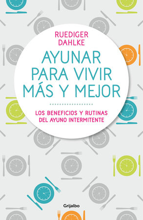 Ayunar para vivir más y mejor: Los beneficios y rutinas del ayuno intermitente /  Fasting for Living Better and Longer