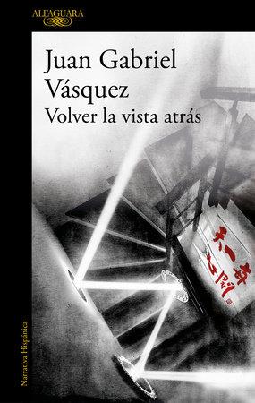 Volver la vista atrás by Juan Gabriel Vasquez: 9788420455600   PenguinRandomHouse.com: Books