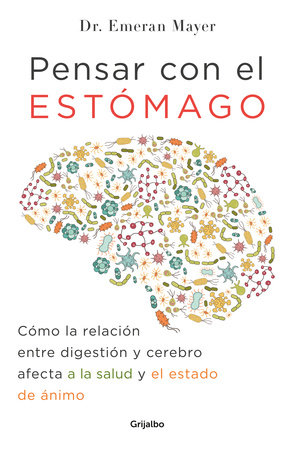 Pensar con el estomago: Como la relacion entre digestion y cerebro afecta nuestr a salud y estado de animo / The Mind-Gut Connection: How the Hidden Conversatio