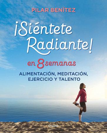 Siéntete radiante en 8 semanas: Alimentación, meditación, ejercicio y talento / Feel Radiant in 8 Weeks