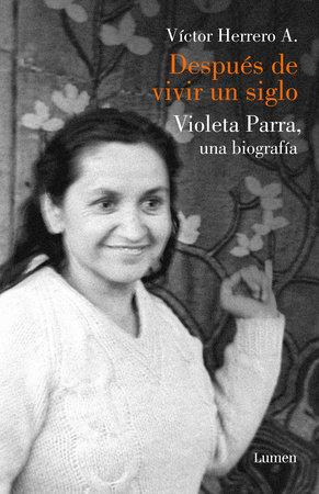 Después de vivir un siglo / After I Lived One Hundred Years. A Biography of Violeta Parra