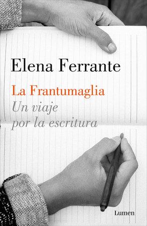 La Frantumaglia: Un viaje por la escritura / Fratumaglia: A Writer's Journey by Elena Ferrante