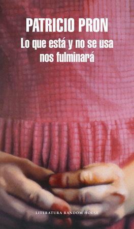 Lo que está y no se usa nos fulminará / What Lies Unused Will Vanquish Us by Patricio Pron