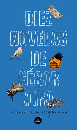 Diez novelas de César Aira / Ten Novels by Cesar Aira by Cesar Aira