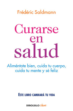 Curarse en salud: Alimentate bien, cuida tu cuerpo, cuida tu mente y sé feliz / Cure Yourself Healthy: Eat Well, Care for Your Body, Take Care of Your Mind, and