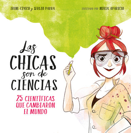 Las chicas son de ciencias: 25 científicas que cambiaron el mundo / Science Is a  Girl's Thing by Irene Cívico and Sergio Parra