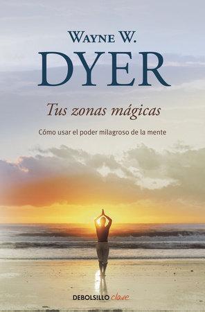 Tus zonas mágicas / Real Magic by Wayne W. Dyer