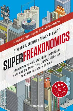 Superfreakonomics: Enfriamiento global, prostitutas patrióticas y por qué los terroristas suicidas deberían contratar un seguro de vida / SuperFreakonomics by Steven D. Levitt