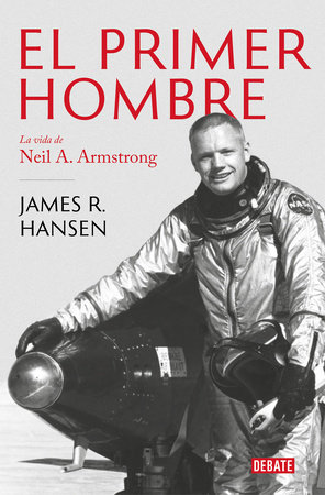 El Primer Hombre. La vida de Neil A. Armstrong / First Man : The Life of Neil A. Armstrong by James R. Hansen
